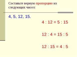 Cоставьте верную пропорцию из следующих чисел: 4, 5, 12, 15. 4 : 12 = 5 : 15
