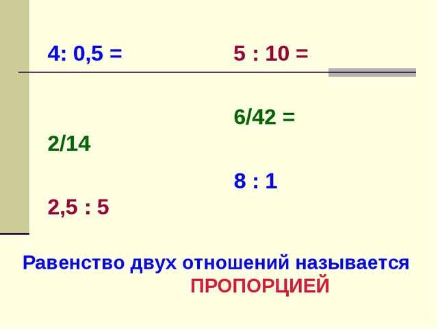 4: 0,5 =   2/14   2,5 : 5  5 : 10 = 6/42 = 8 : 1 Равенство двух отношен...