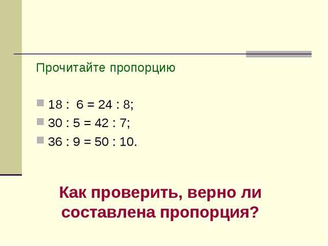 Прочитайте пропорцию 18 : 6 = 24 : 8; 30 : 5 = 42 : 7; 36 : 9 = 50 : 10. Как...