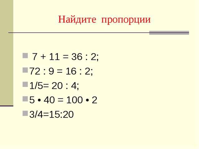 Найдите пропорции 7 + 11 = 36 : 2; 72 : 9 = 16 : 2; 1/5= 20 : 4; 5 • 40 = 100...