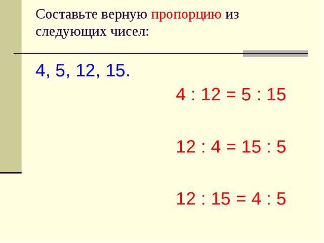 Cоставьте верную пропорцию из следующих чисел: 4, 5, 12, 15. 4 : 12 = 5 : 15...