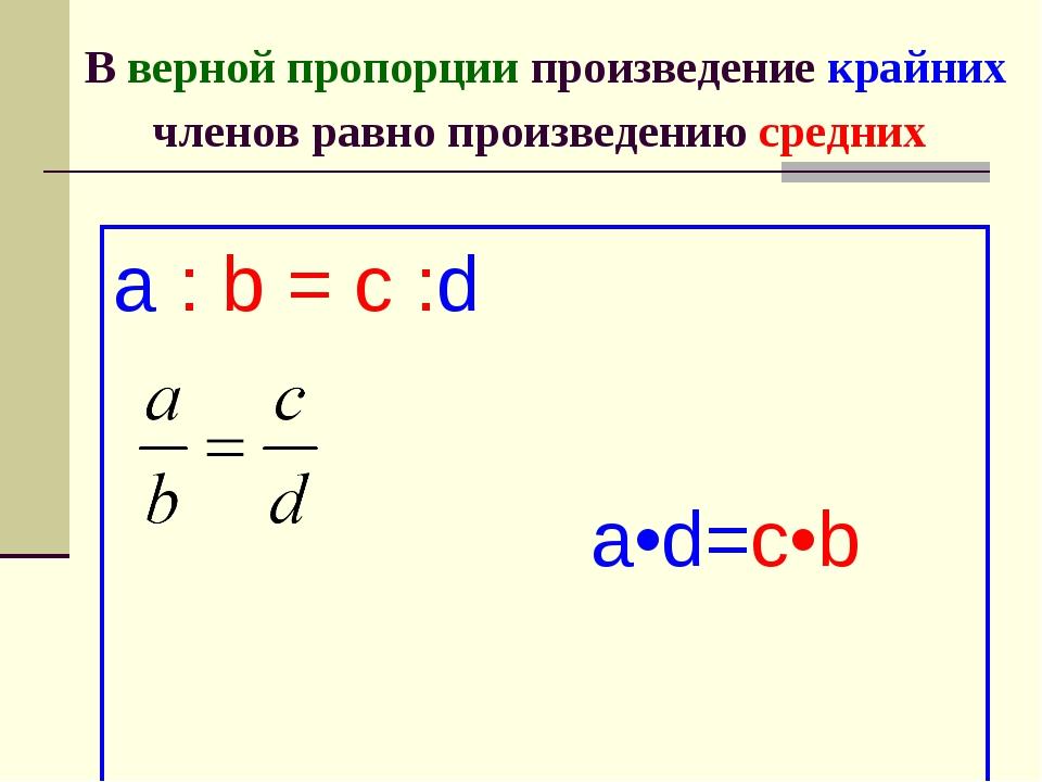 В верной пропорции произведение крайних членов равно произведению средних a :...
