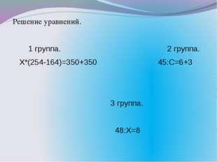 Решение уравнений. 1 группа. 2 группа. Х*(254-164)=350+350 45:С=6+3 3 группа.