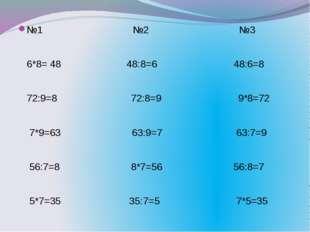 №1 №2 №3 6*8= 48 48:8=6 48:6=8 72:9=8 72:8=9 9*8=72 7*9=63 63:9=7 63:7=9 56:7