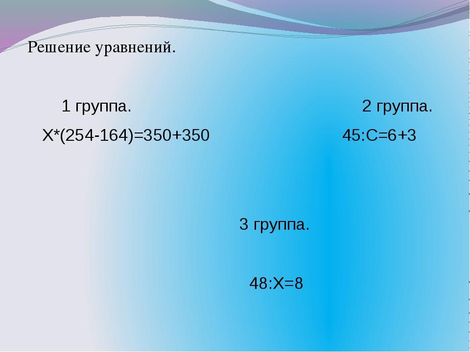 Решение уравнений. 1 группа. 2 группа. Х*(254-164)=350+350 45:С=6+3 3 группа....