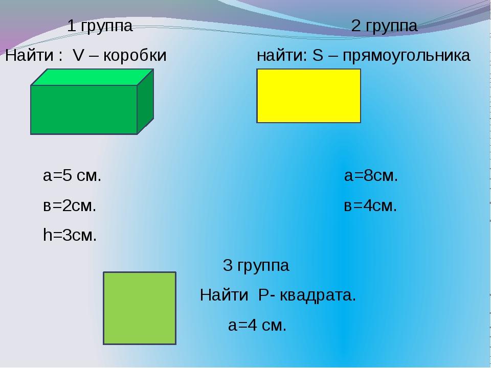 1 группа 2 группа Найти : V – коробки найти: S – прямоугольника а=5 см. а=8с...
