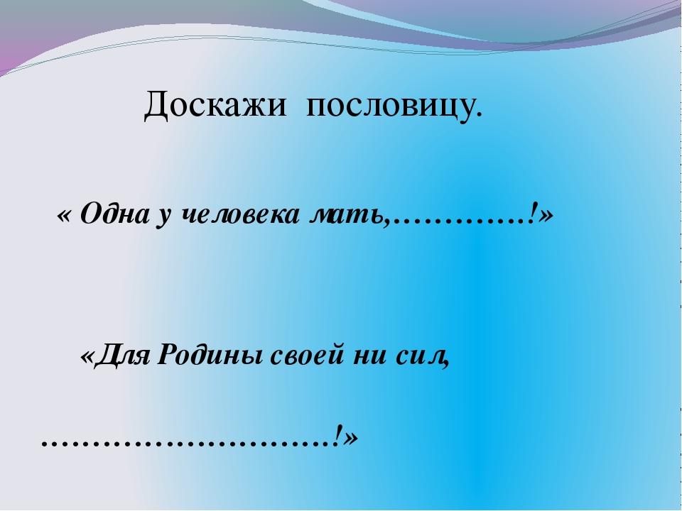 « Одна у человека мать,………….!» «Для Родины своей ни сил, ……………………….!» Доскаж...