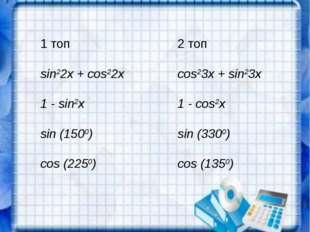 1 топ2 топ sin22x + cos22xcos23x + sin23x 1 - sin2x1 - cos2x sin (1500)si