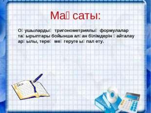Мақсаты: Оқушылардың тригонометриялық формулалар тақырыптары бойынша алған бі