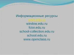 Информационные ресурсы www.edu.ru window.edu.ru fcior.edu.ru school-collectio