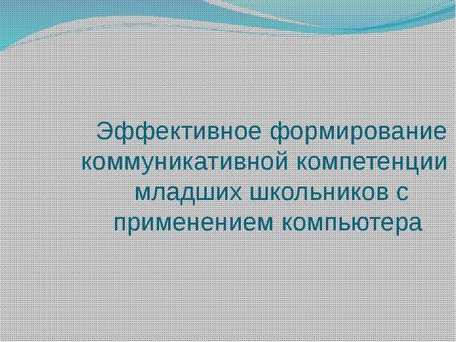 Эффективное формирование коммуникативной компетенции младших школьников с пр...