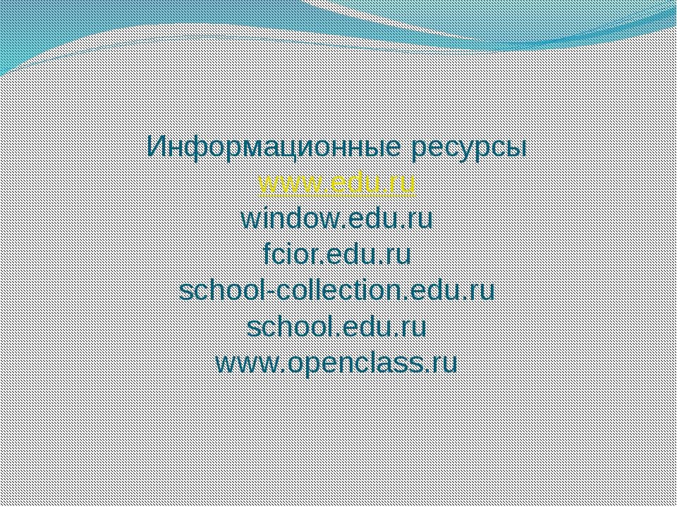 Информационные ресурсы www.edu.ru window.edu.ru fcior.edu.ru school-collectio...