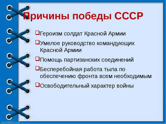 Причины победы СССР Героизм солдат Красной Армии Умелое руководство командующ...
