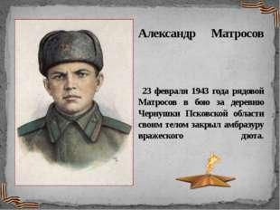 Александр Матросов 23 февраля 1943 года рядовой Матросов в бою за деревню Чер