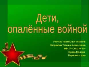 Учитель начальных классов: Батракова Татьяна Алексеевна, МБОУ «СОШ № 12» горо