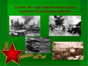 22 июня 1941 года Германия начала против Советского Союза боевые действия