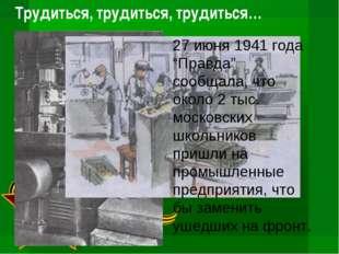 """Трудиться, трудиться, трудиться… 27 июня 1941 года """"Правда"""" сообщала, что око"""