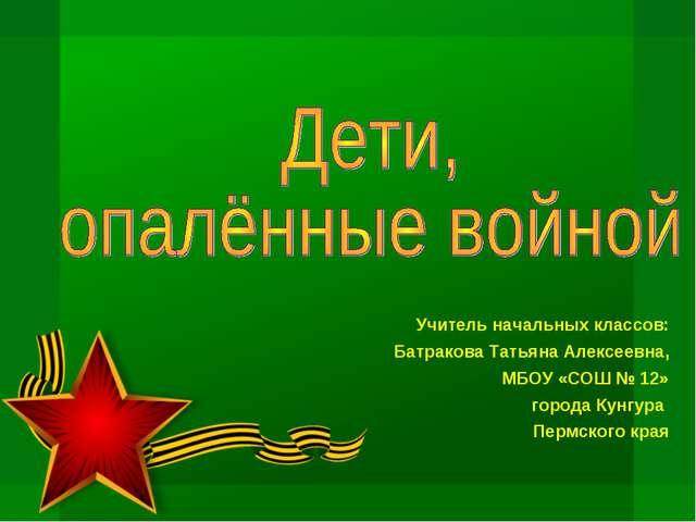 Учитель начальных классов: Батракова Татьяна Алексеевна, МБОУ «СОШ № 12» горо...