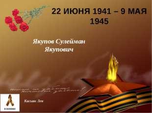 22 ИЮНЯ 1941 – 9 МАЯ 1945 Якупов Сулейман Якупович Касьян Лев