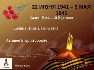 22 ИЮНЯ 1941 – 9 МАЯ 1945 Ивачёва Катя Калин Василий Ефимович Калина Нина Вас