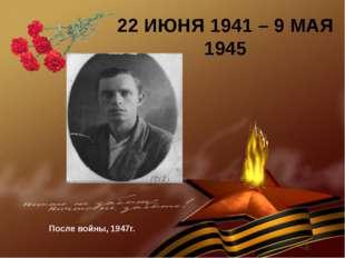 22 ИЮНЯ 1941 – 9 МАЯ 1945 После войны, 1947г.