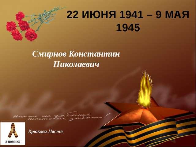22 ИЮНЯ 1941 – 9 МАЯ 1945 Смирнов Константин Николаевич Крюкова Настя