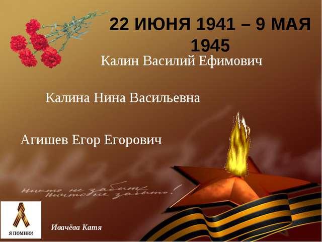 22 ИЮНЯ 1941 – 9 МАЯ 1945 Ивачёва Катя Калин Василий Ефимович Калина Нина Вас...