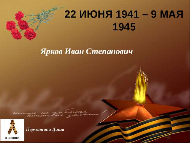 22 ИЮНЯ 1941 – 9 МАЯ 1945 Пермитина Даша Ярков Иван Степанович