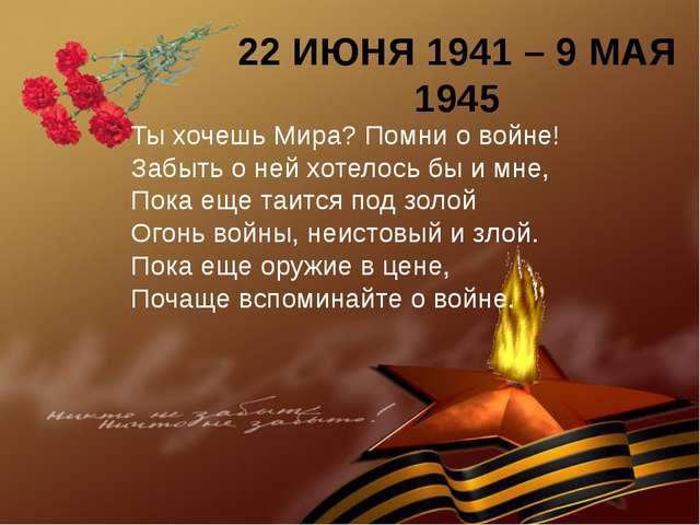 22 ИЮНЯ 1941 – 9 МАЯ 1945 Ты хочешь Мира? Помни о войне! Забыть о ней хотелос...