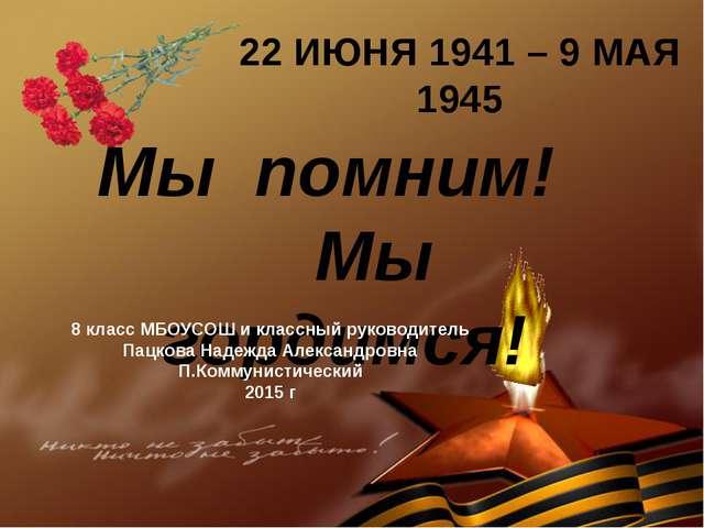 22 ИЮНЯ 1941 – 9 МАЯ 1945 Мы помним! Мы гордимся! 8 класс МБОУСОШ и классный...