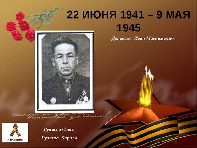 22 ИЮНЯ 1941 – 9 МАЯ 1945 Дьяволов Иван Максимович Рупасов Слава Рупасов Кирилл