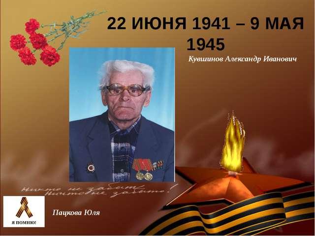 22 ИЮНЯ 1941 – 9 МАЯ 1945 Кувшинов Александр Иванович Пацкова Юля