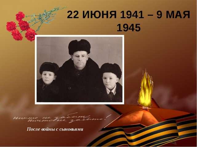 22 ИЮНЯ 1941 – 9 МАЯ 1945 После войны с сыновьями