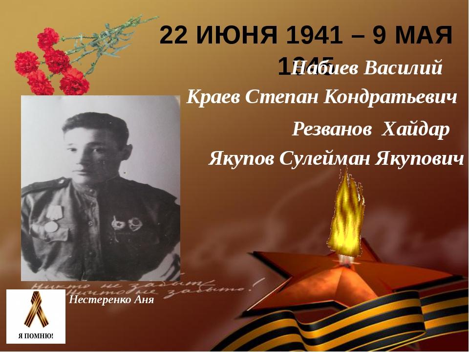 22 ИЮНЯ 1941 – 9 МАЯ 1945 Нестеренко Аня Краев Степан Кондратьевич Резванов Х...
