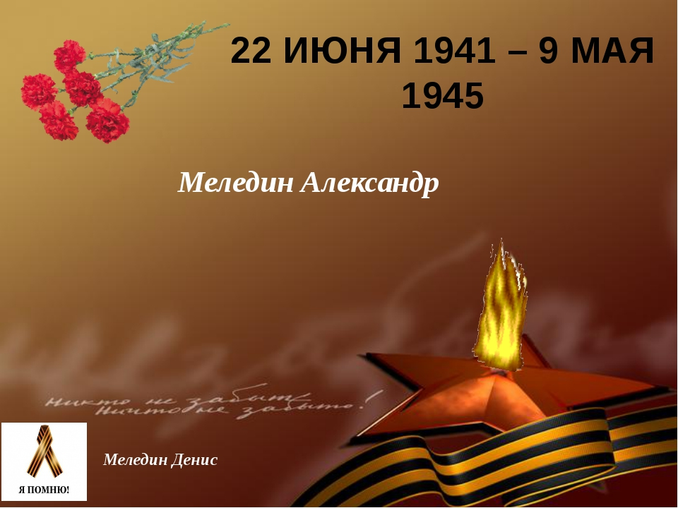 22 ИЮНЯ 1941 – 9 МАЯ 1945 Меледин Денис Меледин Александр