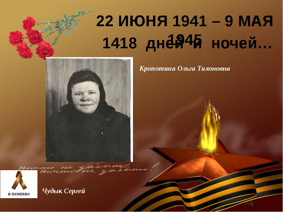22 ИЮНЯ 1941 – 9 МАЯ 1945 1418 дней и ночей… Кропотина Ольга Тихоновна Чудык...