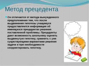 Метод прецедента Он отличается от метода вынужденного предположения тем, что