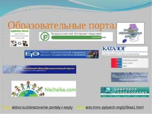 Образовательные порталы: http://abitur.su/obrazovanie-portaly-i-sayty http://
