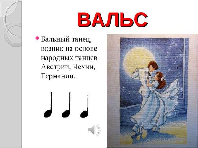 ВАЛЬС Бальный танец, возник на основе народных танцев Австрии, Чехии, Германии.