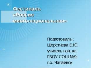 Фестиваль «Россия многонациональная» Подготовила : Шерстнева Е.Ю. учитель нач