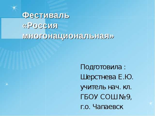 Фестиваль «Россия многонациональная» Подготовила : Шерстнева Е.Ю. учитель нач...