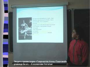 Защита презентации «Творчество Анны Павловой» ученица 5а кл. – Косолапова Нат