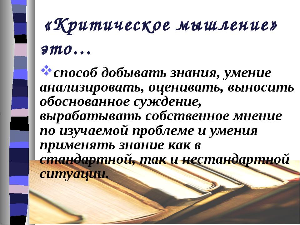 «Критическое мышление» это… способ добывать знания, умение анализировать, оц...