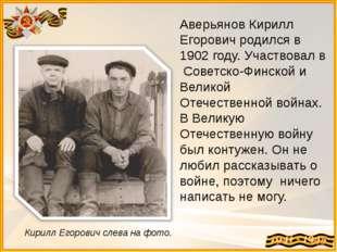 Аверьянов Кирилл Егорович родился в 1902 году. Участвовал в Советско-Финской