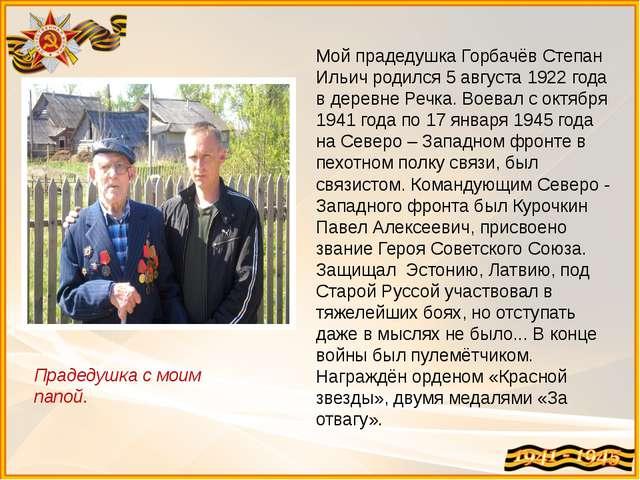 Мой прадедушка Горбачёв Степан Ильич родился 5 августа 1922 года в деревне Ре...
