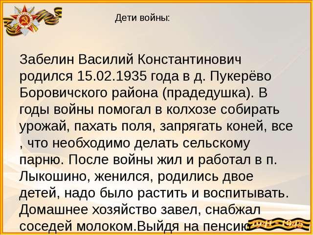Дети войны: Забелин Василий Константинович родился 15.02.1935 года в д. Пукер...