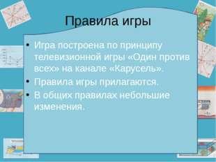Правила игры Игра построена по принципу телевизионной игры «Один против всех»