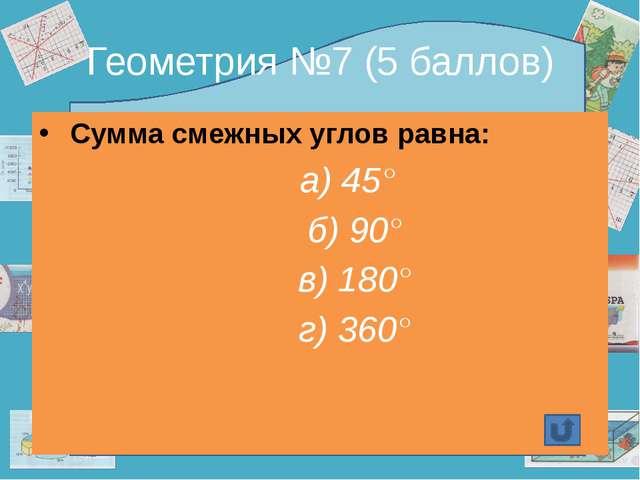 Геометрия №7 (5 баллов) Сумма смежных углов равна: а) 45° б) 90° в) 180° г) 3...