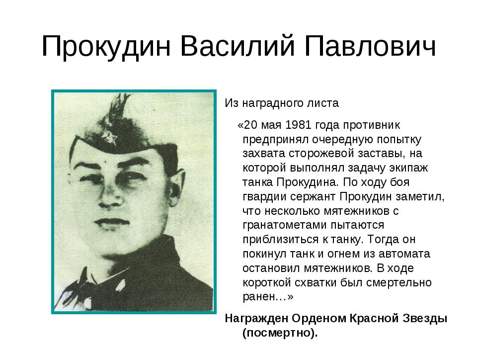 Прокудин Василий Павлович Из наградного листа «20 мая 1981 года противник пре...