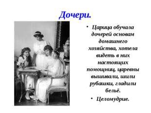Дочери. Царица обучала дочерей основам домашнего хозяйства, хотела видеть в н